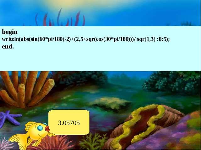 begin writeln(abs(sin(60*pi/180)-2)+(2,5+sqr(cos(30*pi/180)))/ sqr(1,3) :8:5)...