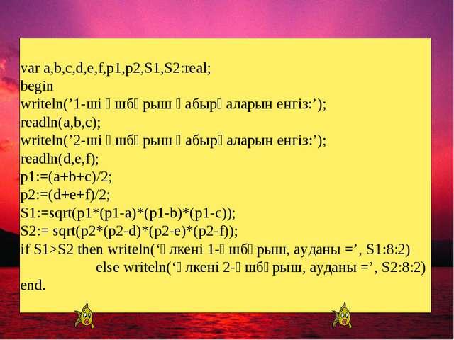 var a,b,c,d,e,f,p1,p2,S1,S2:real; begin writeln('1-ші үшбұрыш қабырғаларын ен...
