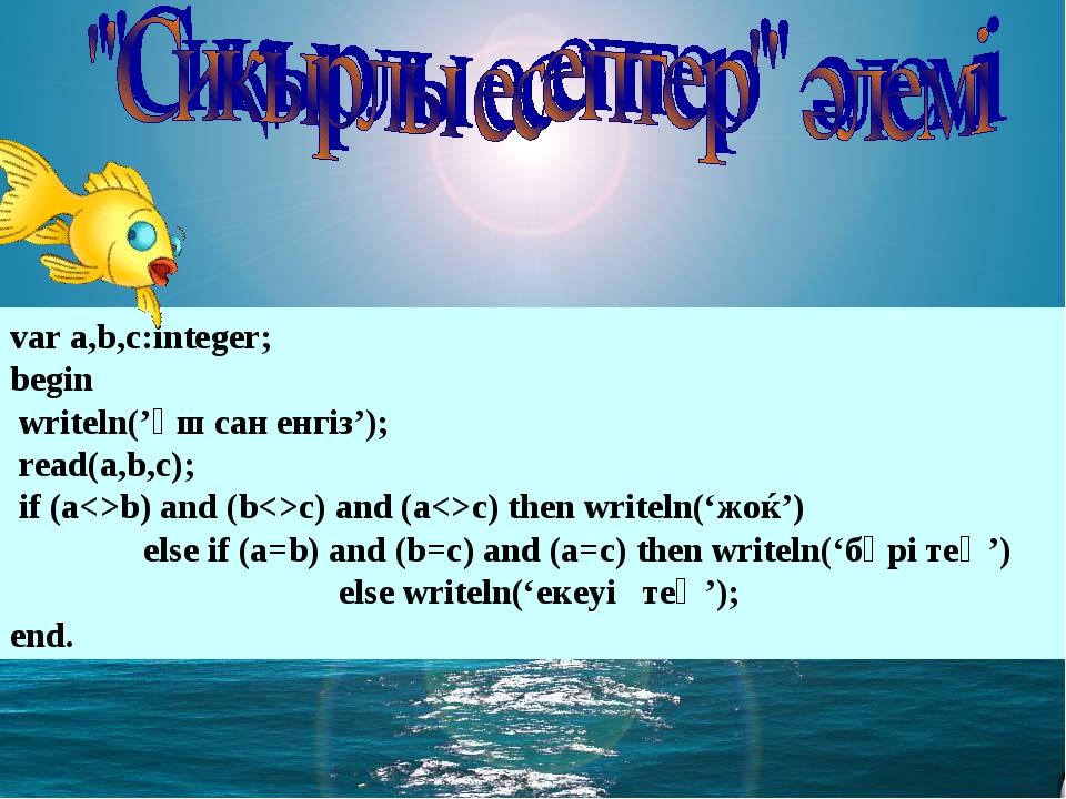 var a,b,c:integer; begin writeln('үш сан енгіз'); read(a,b,c); if (ab) and...