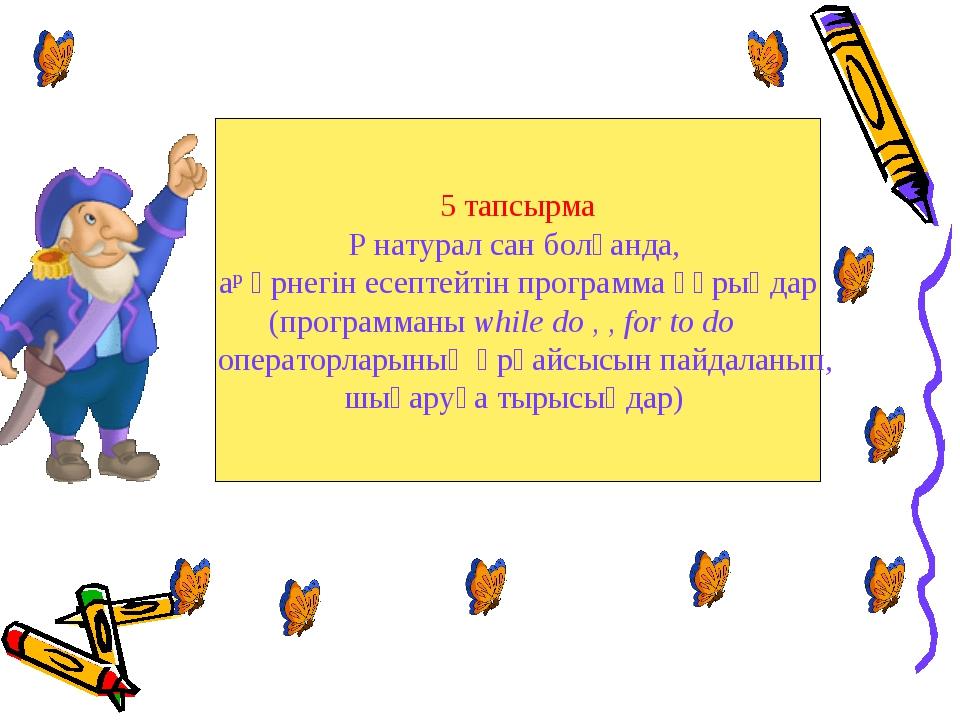 5 тапсырма P натурал сан болғанда, aр өрнегін есептейтін программа құрыңдар (...