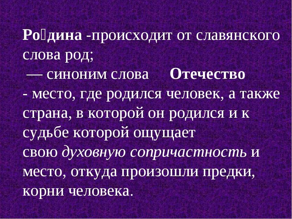 Ро́дина-происходит от славянского словарод; — синоним слова Отечество - м...