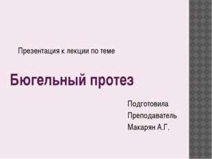 Бюгельный протез Подготовила Преподаватель Макарян А.Г. Презентация к лекции