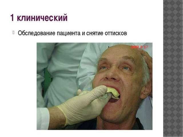 1 клинический Обследование пациента и снятие оттисков