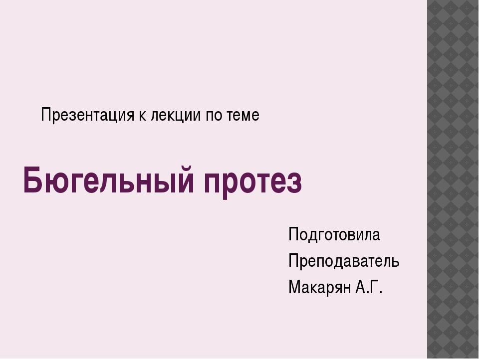 Бюгельный протез Подготовила Преподаватель Макарян А.Г. Презентация к лекции...