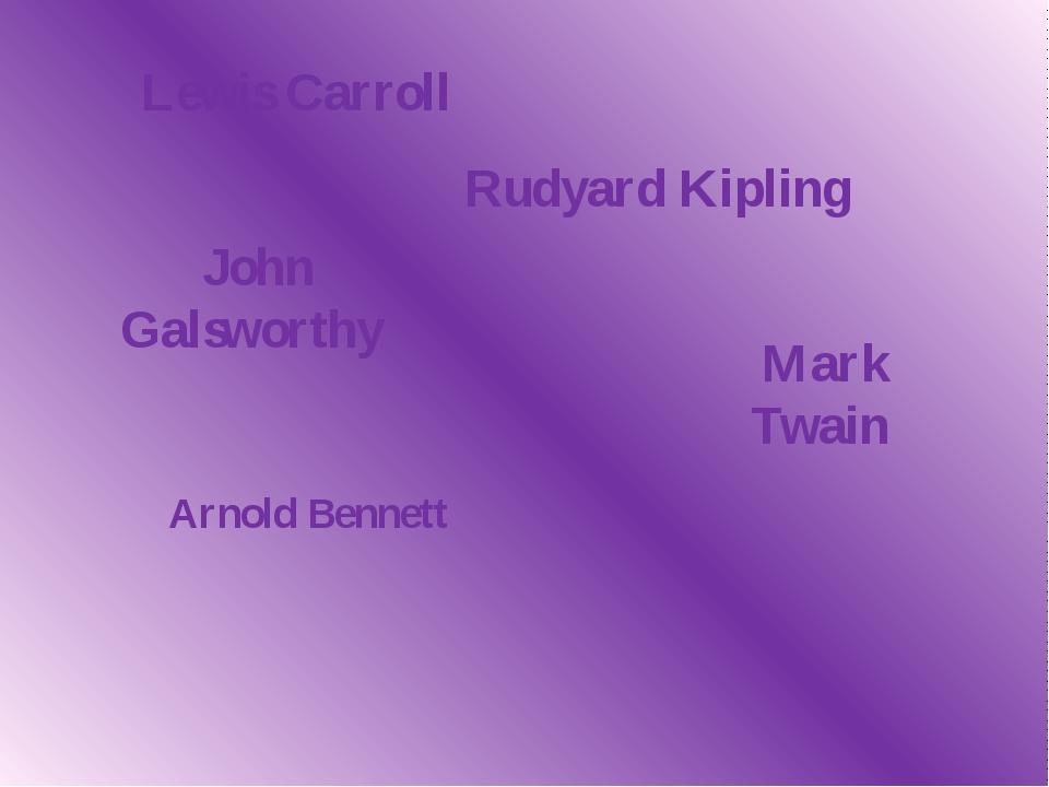 Arnold Bennett Lewis Carroll Rudyard Kipling John Galsworthy Mark Twain