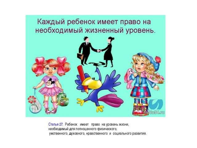 Статья 27.Ребенокимеетправона уровень жизни, необходимый для полноц...