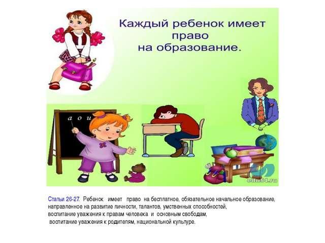 Статьи 26-27.Ребенокимеетправона бесплатное, обязательное начальное...