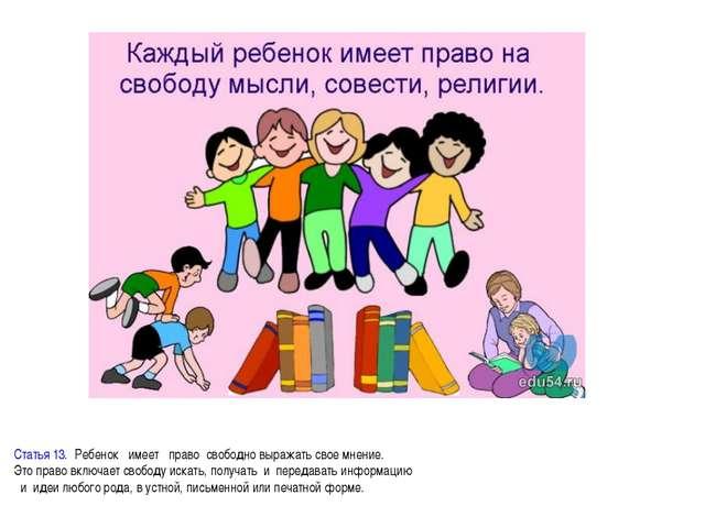 Статья 13.Ребенокимеетправосвободно выражать свое мнение. Это право...