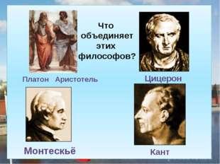 Платон Аристотель Цицерон Монтескьё Кант Что объединяет этих философов?