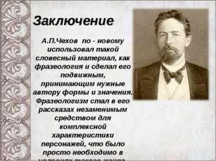 А.П.Чехов по - новому использовал такой словесный материал, как фразеология и