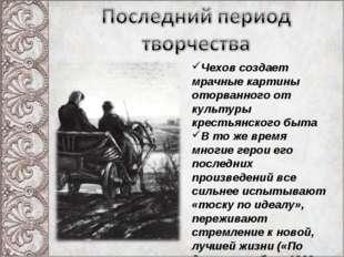 Чехов создает мрачные картины оторванного от культуры крестьянского быта В то