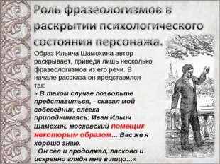 Образ Ильича Шамохина автор раскрывает, приведя лишь несколько фразеологизмов