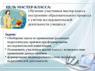 ЦЕЛЬ МАСТЕР-КЛАССА: Обучение участников мастер-класса построению образователь