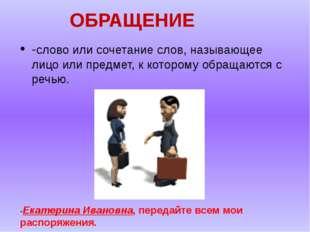 ОБРАЩЕНИЕ -слово или сочетание слов, называющее лицо или предмет, к которому