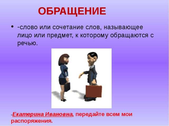 ОБРАЩЕНИЕ -слово или сочетание слов, называющее лицо или предмет, к которому...