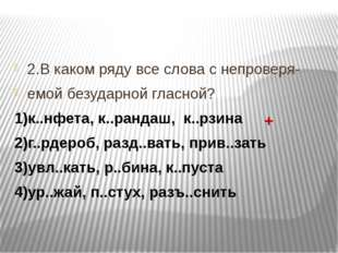 2.В каком ряду все слова с непроверя- емой безударной гласной? 1)к..нфета, к