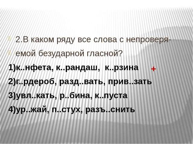 2.В каком ряду все слова с непроверя- емой безударной гласной? 1)к..нфета, к...