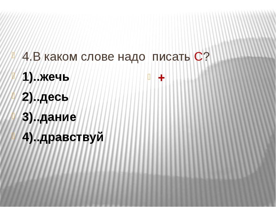 4.В каком слове надо писать С? 1)..жечь 2)..десь 3)..дание 4)..дравствуй +