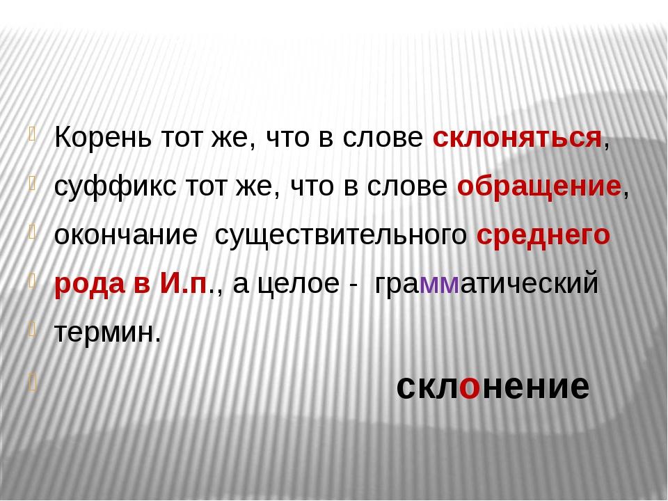 Корень тот же, что в слове склоняться, суффикс тот же, что в слове обращение...