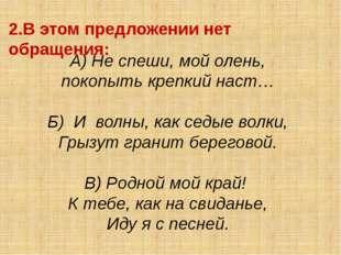 2.В этом предложении нет обращения: А) Не спеши, мой олень, покопыть крепкий