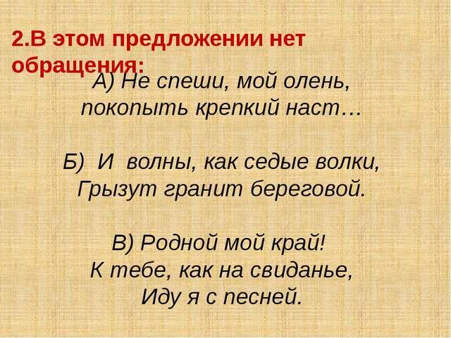 2.В этом предложении нет обращения: А) Не спеши, мой олень, покопыть крепкий...