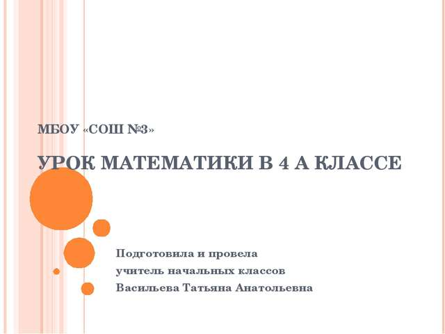 МБОУ «СОШ №3» УРОК МАТЕМАТИКИ В 4 А КЛАССЕ Подготовила и провела учитель нача...
