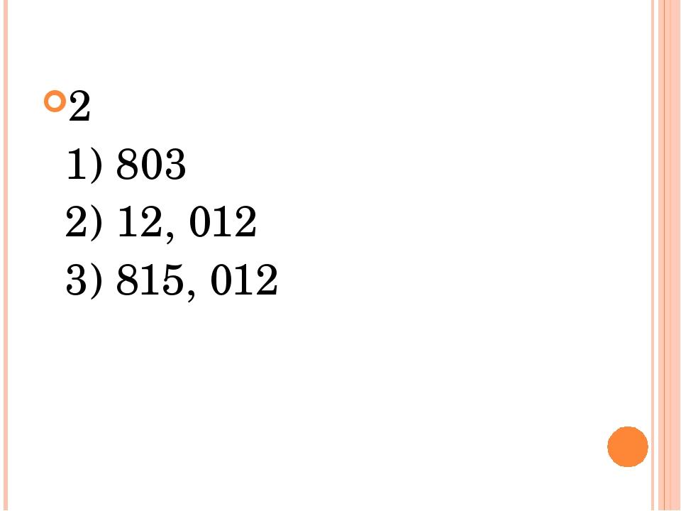 2 1) 803 2) 12, 012 3) 815, 012