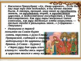 Василиса Премудрая: «Ах, Иван-царевич... Если бы ты ещетридня подождал, я б