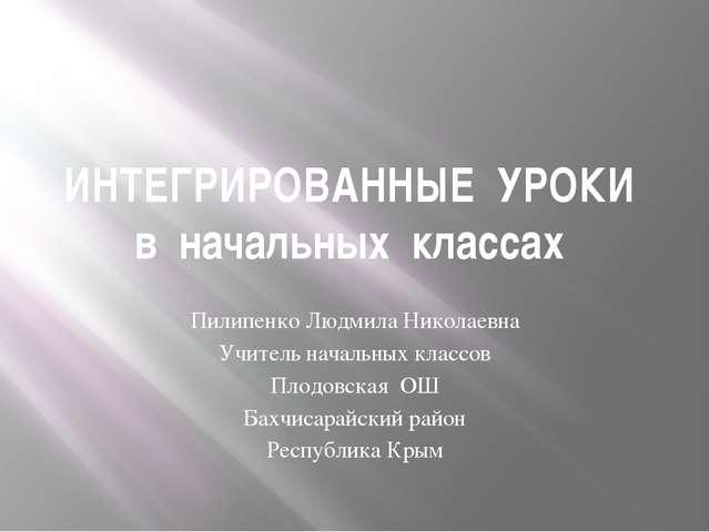 ИНТЕГРИРОВАННЫЕ УРОКИ в начальных классах Пилипенко Людмила Николаевна Учител...