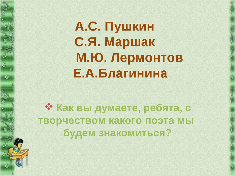 А.С. Пушкин С.Я. Маршак М.Ю. Лермонтов Е.А.Благинина Как вы думаете, ребята,...