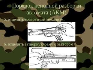 Порядок неполной разборки автомата (АКМ) 5. отделить возвратный механизм; 6.