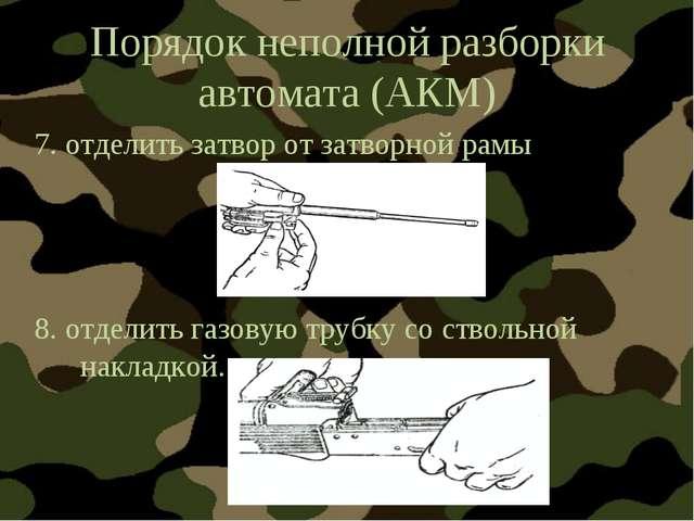 Порядок неполной разборки автомата (АКМ) 7. отделить затвор от затворной рамы...