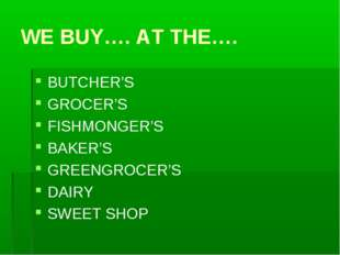 WE BUY…. AT THE…. BUTCHER'S GROCER'S FISHMONGER'S BAKER'S GREENGROCER'S DAIRY