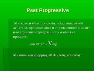 Past Progressive Мы используем это время, когда описываем действие, происходя