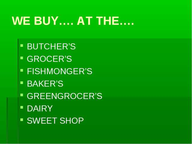 WE BUY…. AT THE…. BUTCHER'S GROCER'S FISHMONGER'S BAKER'S GREENGROCER'S DAIRY...