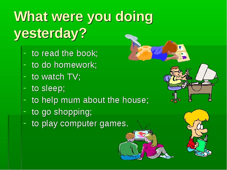 What were you doing yesterday? to read the book; to do homework; to watch TV;...