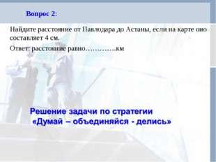 Вопрос 2: Найдите расстояние от Павлодара до Астаны, если на карте оно состав