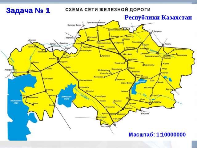 Республики Казахстан Масштаб: 1:10000000 Задача № 1