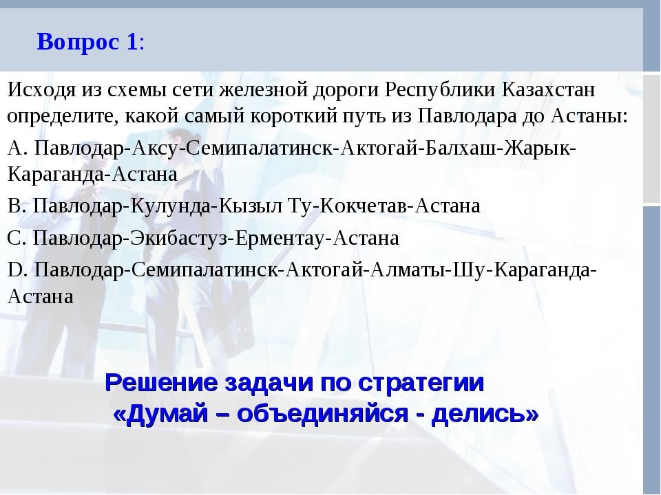 Вопрос 1: Исходя из схемы сети железной дороги Республики Казахстан определит...