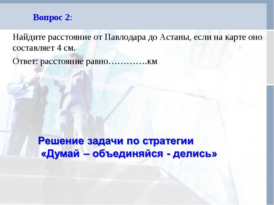 Вопрос 2: Найдите расстояние от Павлодара до Астаны, если на карте оно состав...
