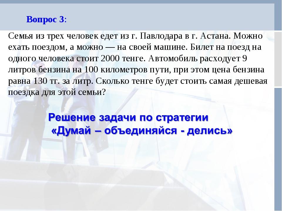 Вопрос 3: Семья из трех человек едет из г. Павлодара в г. Астана. Можно ехать...