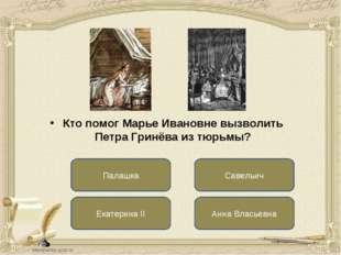 Екатерина II Савельич Анна Власьевна Кто помог Марье Ивановне вызволить Петра