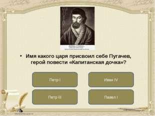 Петр III Иван IV Павел I Имя какого царя присвоил себе Пугачев, герой повести