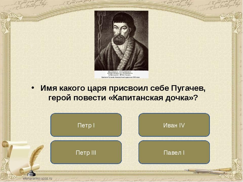 Петр III Иван IV Павел I Имя какого царя присвоил себе Пугачев, герой повести...