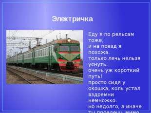 Электричка Еду я по рельсам тоже, и на поезд я похожа. только лечь нельзя усн