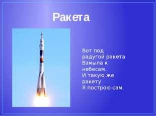 Ракета Вот под радугой ракета Взмыла к небесам. И такую же ракету Я построю с