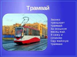 Трамвай Звонко тренькает трамвай: За окошком месяц май. Я сижу и сочиняю Оду