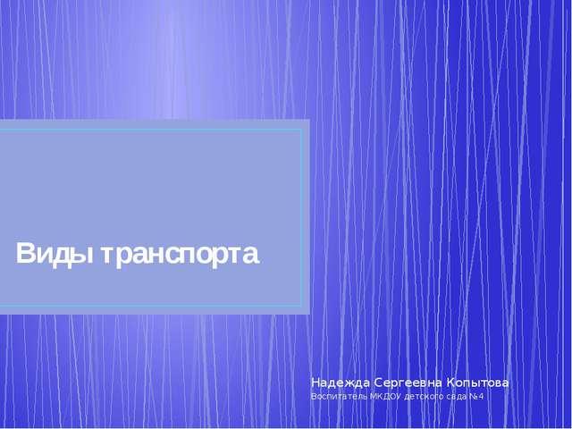 Виды транспорта Надежда Сергеевна Копытова Воспитатель МКДОУ детского сада №4