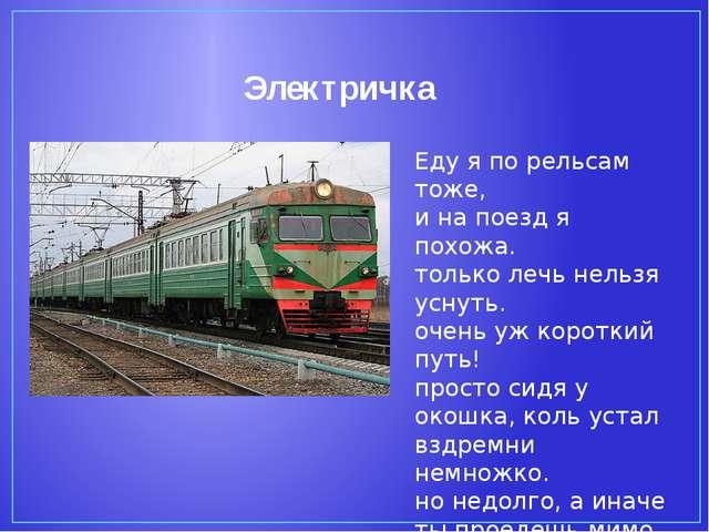 Электричка Еду я по рельсам тоже, и на поезд я похожа. только лечь нельзя усн...