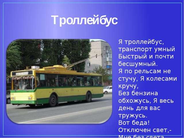 Троллейбус Я троллейбус, транспорт умный Быстрый и почти бесшумный. Я по рель...